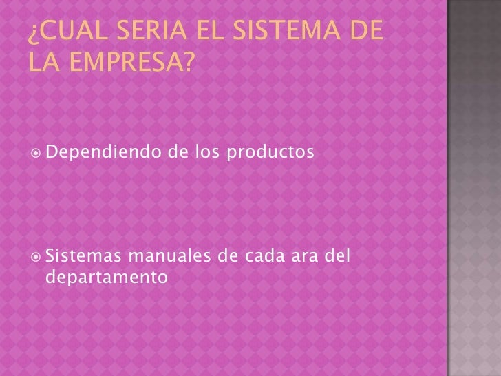 ¿Cual seria el sistema de la empresa?<br />Dependiendo de los productos<br />Sistemas manuales de cada ara del departament...