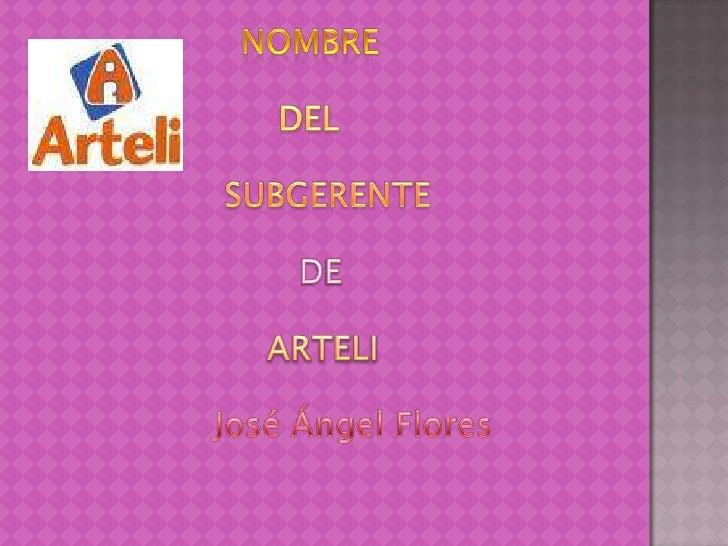 NOMBRE<br />                    DEL<br />                 SUBGERENTE<br />DE<br /> ARTELI<br />José Ángel Flores<br />