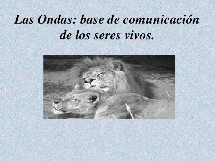 Las Ondas: base de comunicación de los seres vivos.<br />