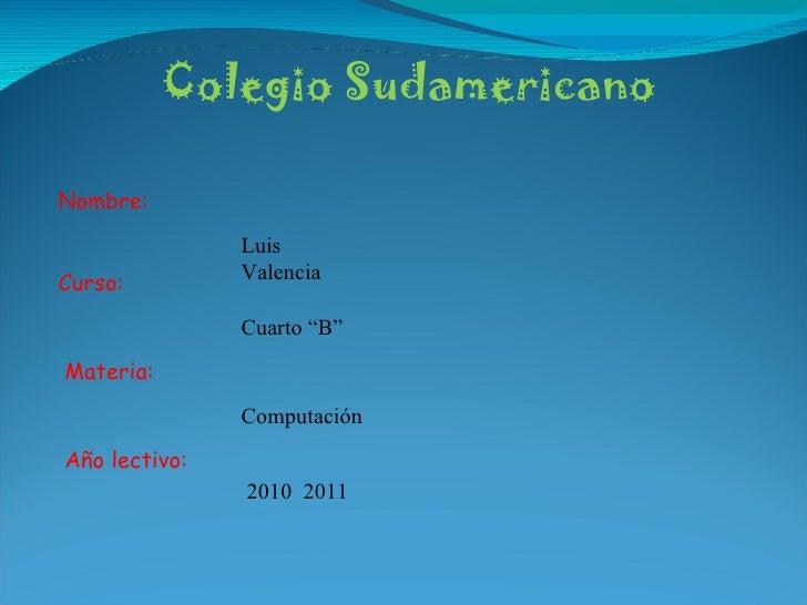 """Colegio Sudamericano Nombre: Curso: Materia: Año lectivo: Luis Valencia Cuarto """"B"""" Computación 2010  2011"""