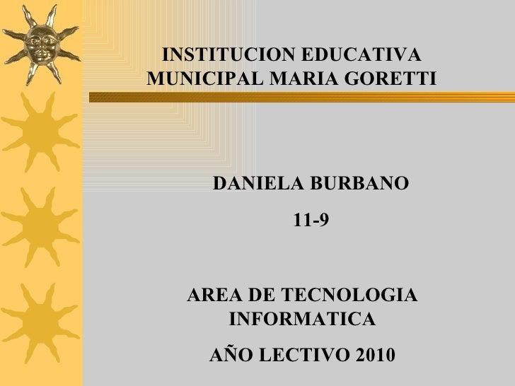 INSTITUCION EDUCATIVA MUNICIPAL MARIA GORETTI DANIELA BURBANO  11-9 AREA DE TECNOLOGIA INFORMATICA AÑO LECTIVO 2010
