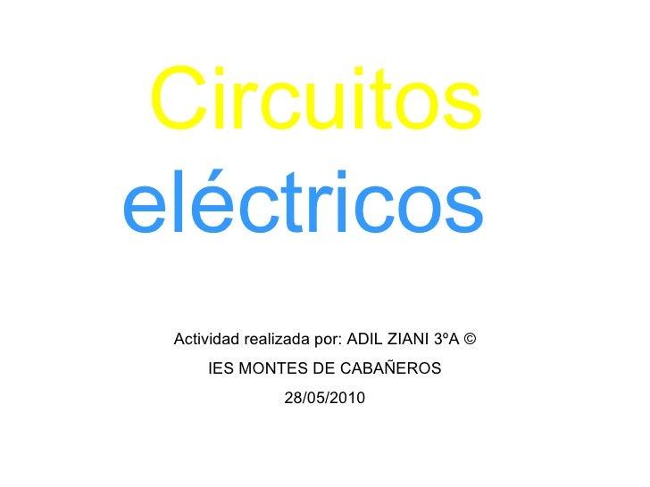 Circuitos  eléctricos  Actividad realizada por: ADIL ZIANI 3ºA © IES MONTES DE CABAÑEROS 28/05/2010
