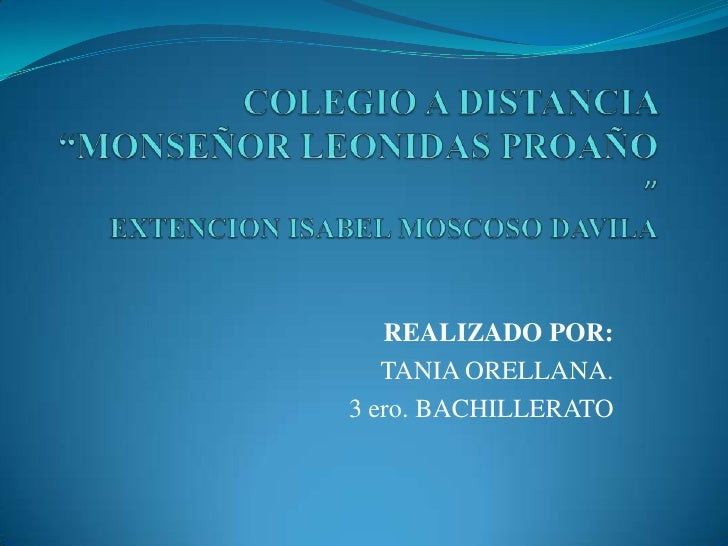 "COLEGIO A DISTANCIA ""MONSEÑOR LEONIDAS PROAÑO ""EXTENCION ISABEL MOSCOSO DAVILA<br />REALIZADO POR: <br />TANIA ORELLANA.<b..."