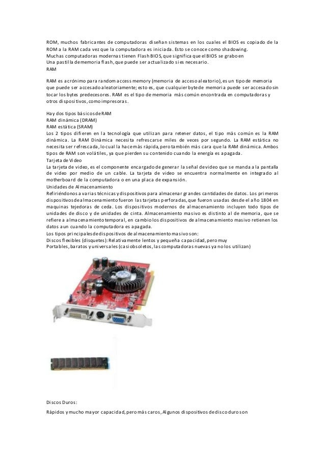 ROM, muchos fabricantes de computadoras diseñan sistemas en los cuales el BIOS es copiado de la ROM a la RAM cada vez que ...