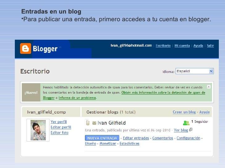 <ul><li>Entradas en un blog </li></ul><ul><li>Para publicar una entrada, primero accedes a tu cuenta en blogger. </li></ul>
