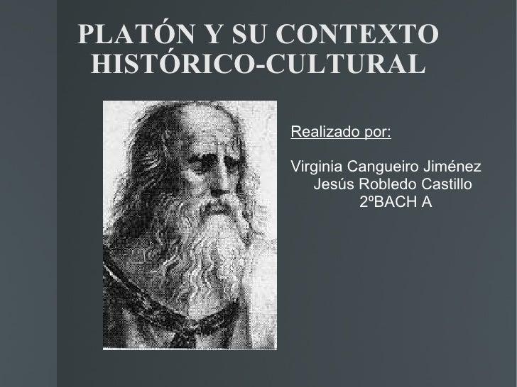 PLATÓN Y SU CONTEXTO HISTÓRICO-CULTURAL Realizado por: Virginia Cangueiro Jiménez Jesús Robledo Castillo 2ºBACH A