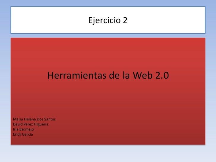 Ejercicio 2<br />Herramientas de la Web 2.0<br />María Helena Dos Santos<br />David PerezFilgueira<br />Iria Bermejo<br />...