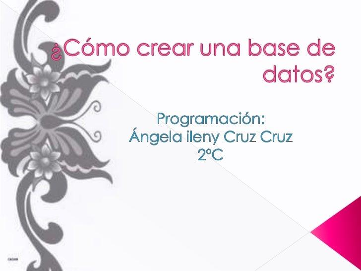 ¿Cómo crear una base de datos?<br />Programación:<br />Ángela ileny Cruz Cruz<br />2ºC<br />