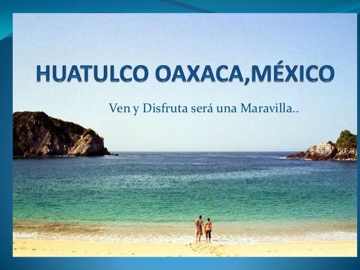 HUATULCO OAXACA,MÉXICO<br />Ven y Disfruta será una Maravilla..<br />