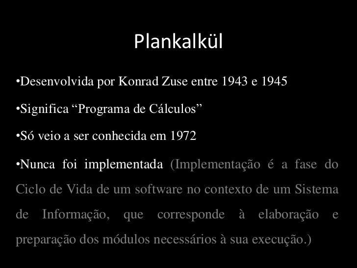 Plankalkül<br /><ul><li>Desenvolvida por Konrad Zuse entre 1943 e 1945