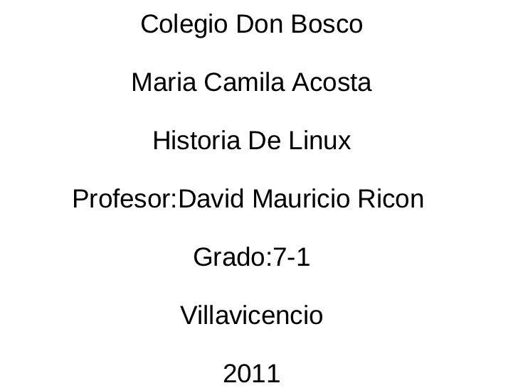 Colegio Don Bosco Maria Camila Acosta Historia De Linux Profesor:David Mauricio Ricon  Grado:7-1 Villavicencio 2011