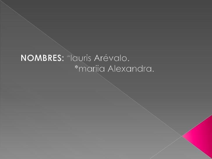 NOMBRES: *lauris Arévalo.<br />                      *mariia Alexandra.<br />