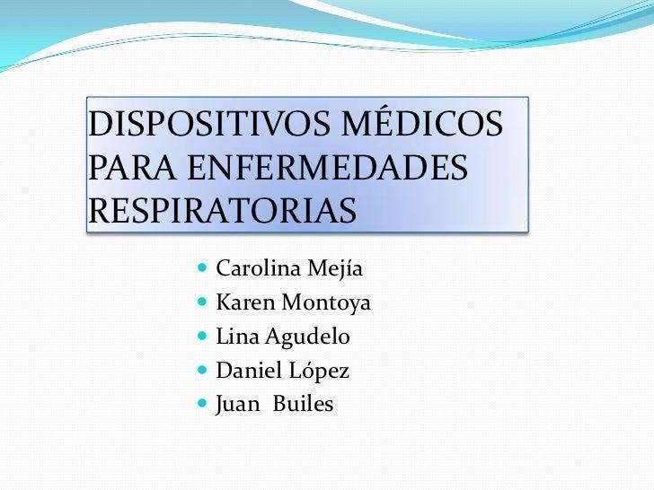 DISPOSITIVOS MÉDICOS PARA ENFERMEDADES RESPIRATORIAS<br />Carolina Mejía<br />Karen Montoya<br />Lina Agudelo<br />Daniel ...