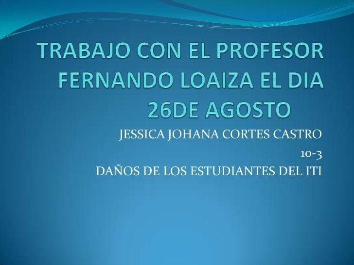 TRABAJO CON EL PROFESOR FERNANDO LOAIZA EL DIA 26DE AGOSTO<br />JESSICA JOHANA CORTES CASTRO<br />10-3<br />DAÑOS DE LOS ...