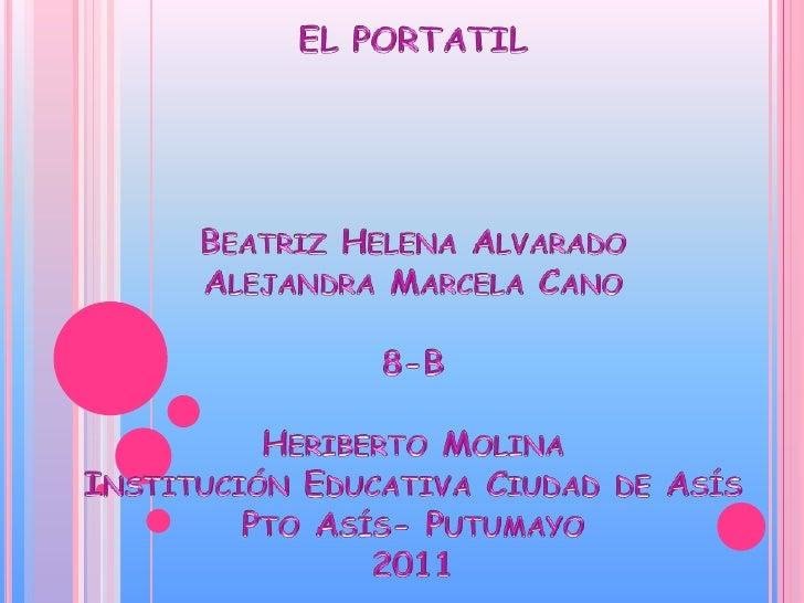EL PORTATILBeatriz Helena Alvarado Alejandra Marcela Cano8-BHeriberto MolinaInstitución Educativa Ciudad de Asís Pto Asís-...