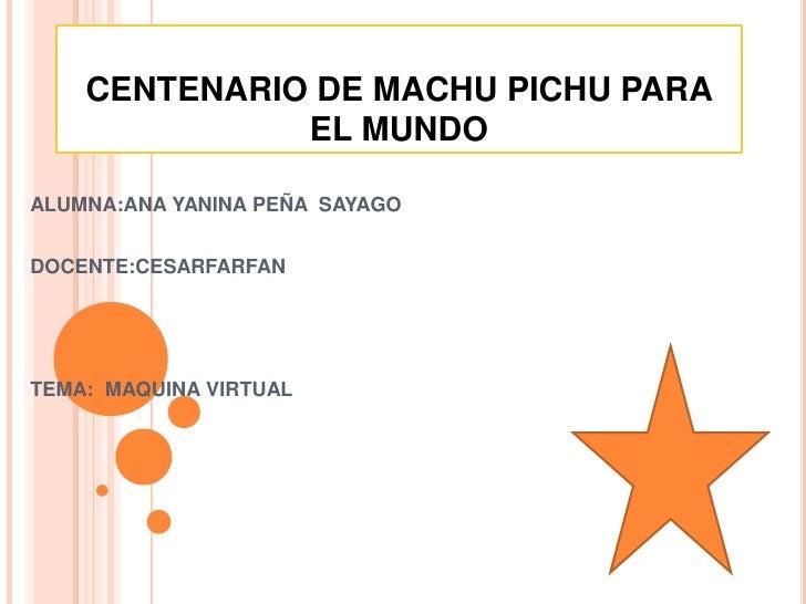 CENTENARIO DE MACHU PICHU PARA EL MUNDO <br />ALUMNA:ANA YANINA PEÑA  SAYAGO<br />DOCENTE:CESARFARFAN <br />TEMA:  MAQUINA...