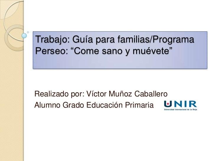 """Trabajo: Guía para familias/ProgramaPerseo: """"Come sano y muévete""""Realizado por: Víctor Muñoz CaballeroAlumno Grado Educaci..."""