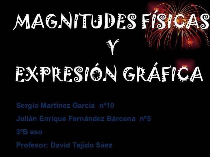 MAGNITUDES FÍSICAS    Y EXPRESIÓN GRÁFICA Sergio Martínez García  nº10 Julián Enrique Fernández Bárcena  nº5 3ºB eso Profe...