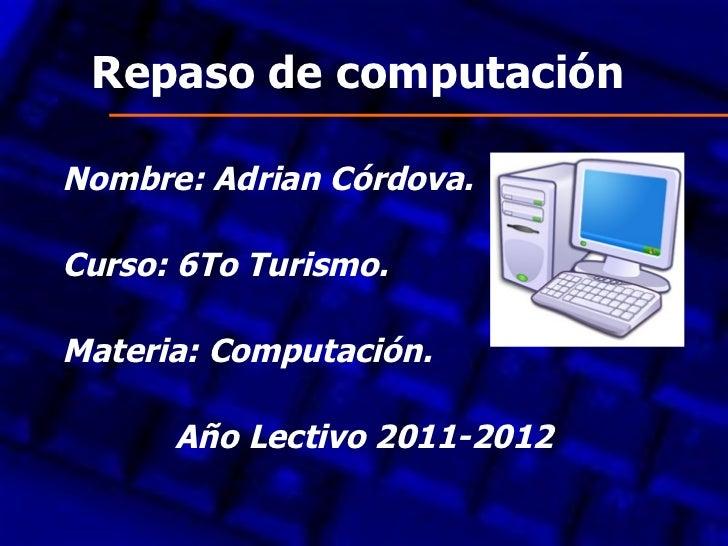 Repaso de computaciónNombre: Adrian Córdova.Curso: 6To Turismo.Materia: Computación.      Año Lectivo 2011-2012