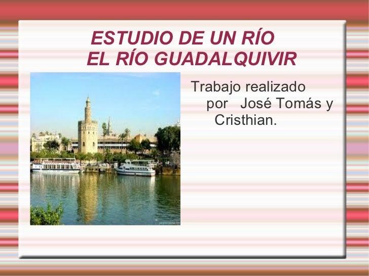 ESTUDIO DE UN RÍOEL RÍO GUADALQUIVIR         Trabajo realizado           por José Tomás y            Cristhian.