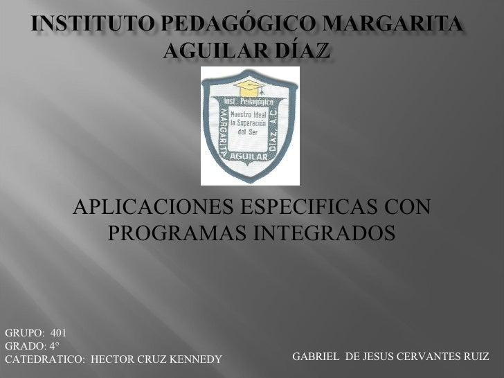APLICACIONES ESPECIFICAS CON PROGRAMAS INTEGRADOS GRUPO:  401 GRADO: 4° CATEDRATICO:  HECTOR CRUZ KENNEDY GABRIEL  DE JESU...