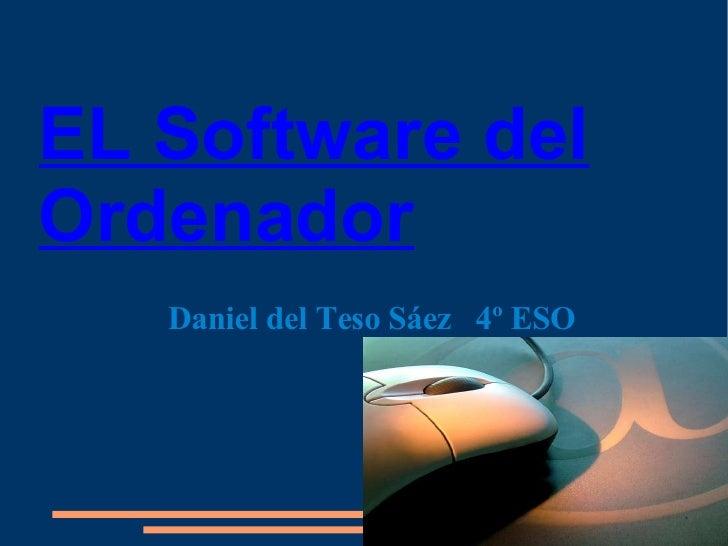 EL Software del Ordenador <ul><ul><li>Daniel del Teso Sáez  4º ESO </li></ul></ul>