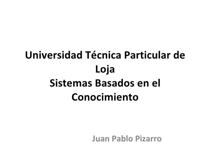 Universidad Técnica Particular de Loja Sistemas Basados en el Conocimiento Juan Pablo Pizarro