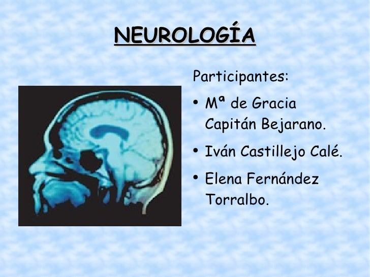NEUROLOGÍA <ul><li>Participantes: </li></ul><ul><li>Mª de Gracia Capitán Bejarano. </li></ul><ul><li>Iván Castillejo Calé....