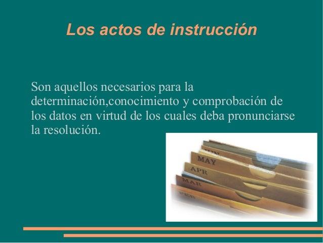 Los actos de instrucciónSon aquellos necesarios para ladeterminación,conocimiento y comprobación delos datos en virtud de ...