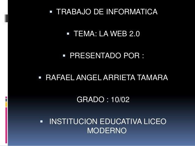  TRABAJO DE INFORMATICA       TEMA: LA WEB 2.0      PRESENTADO POR : RAFAEL ANGEL ARRIETA TAMARA        GRADO : 10/02...