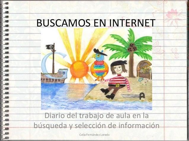 BUSCAMOS EN INTERNETDiario del trabajo de aula en labúsqueda y selección de informaciónCelia Fernández Loredo