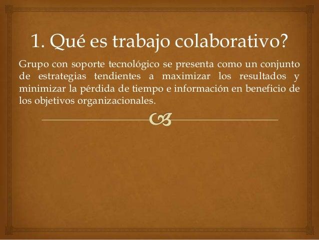 1. Qué es trabajo colaborativo? Grupo con soporte tecnológico se presenta como un conjunto de estrategias tendientes a max...