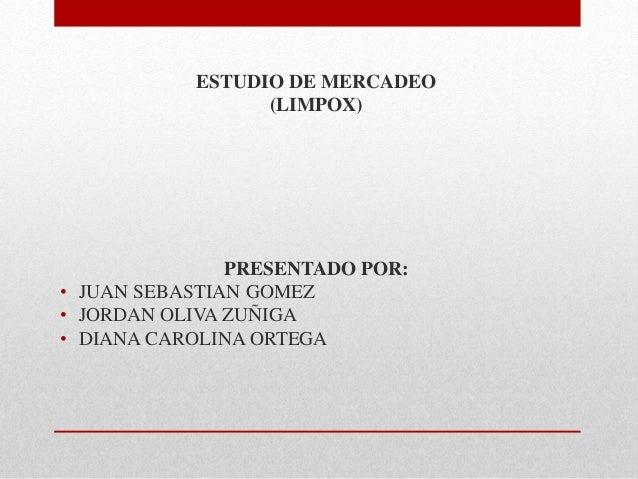 ESTUDIO DE MERCADEO (LIMPOX)  PRESENTADO POR: • JUAN SEBASTIAN GOMEZ • JORDAN OLIVA ZUÑIGA • DIANA CAROLINA ORTEGA