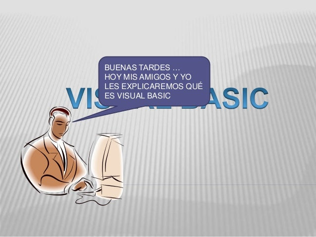 BUENAS TARDES … HOY MIS AMIGOS Y YO LES EXPLICAREMOS QUÉ ES VISUAL BASIC