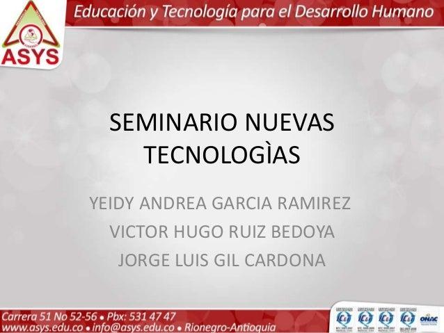 SEMINARIO NUEVAS TECNOLOGÌAS YEIDY ANDREA GARCIA RAMIREZ VICTOR HUGO RUIZ BEDOYA JORGE LUIS GIL CARDONA
