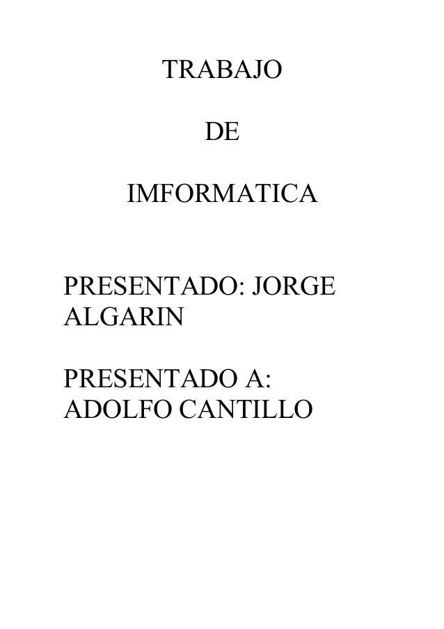 TRABAJO  DE  IMFORMATICA  PRESENTADO: JORGE  ALGARIN  PRESENTADO A:  ADOLFO CANTILLO