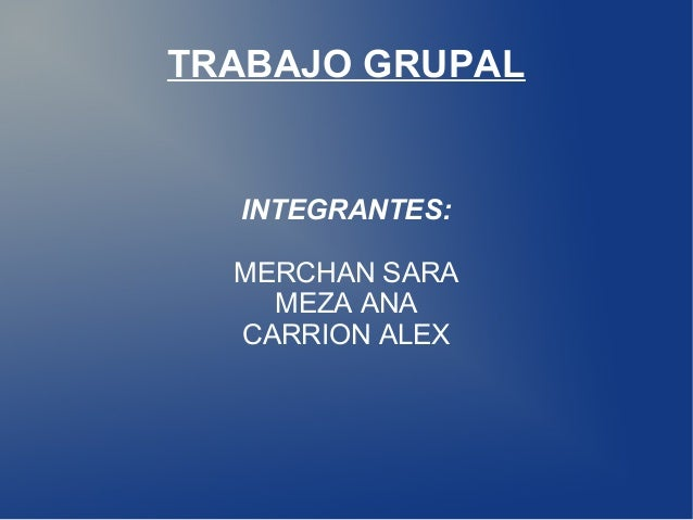 TRABAJO GRUPAL  INTEGRANTES:  MERCHAN SARA  MEZA ANA  CARRION ALEX