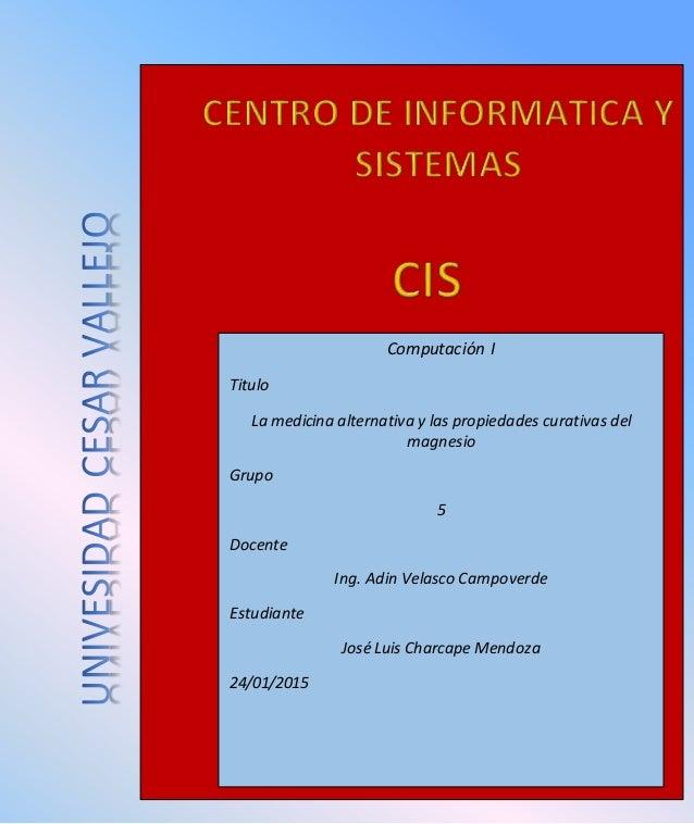 Computación I Titulo La medicina alternativa y las propiedades curativas del magnesio Grupo 5 Docente Ing. Adin Velasco Ca...