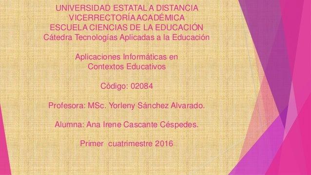 UNIVERSIDAD ESTATAL A DISTANCIA VICERRECTORÍA ACADÉMICA ESCUELA CIENCIAS DE LA EDUCACIÓN Cátedra Tecnologías Aplicadas a l...