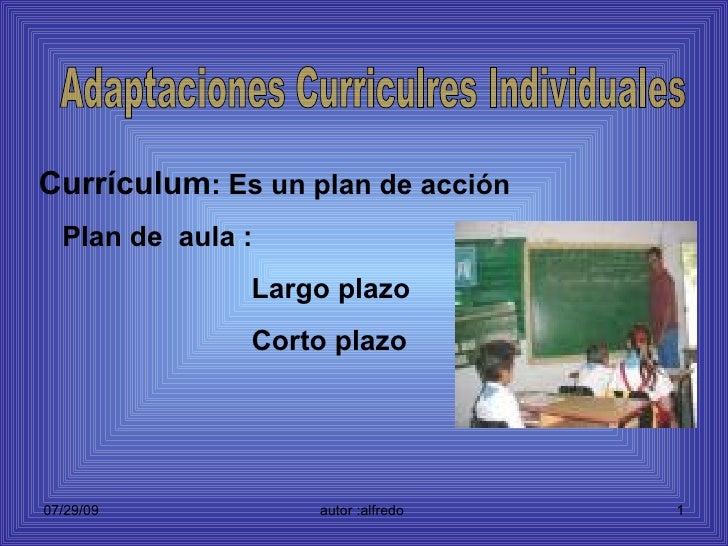 Currículum : Es un plan de acción Plan de  aula : Largo plazo Corto plazo Adaptaciones Curriculres Individuales
