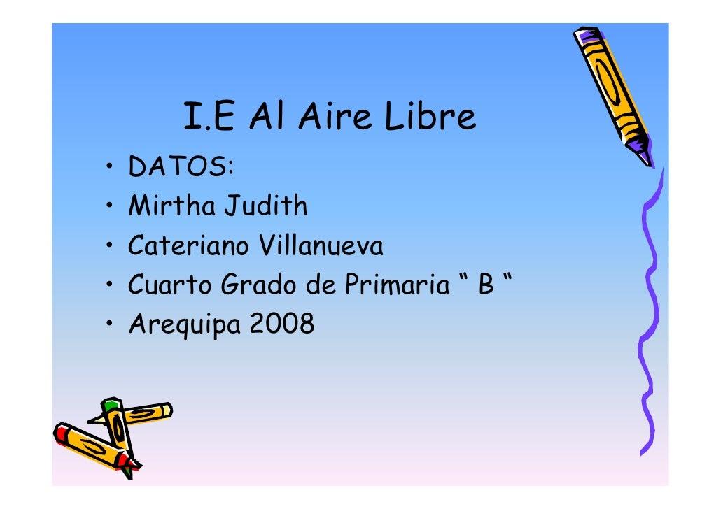"I.E Al Aire Libre •   DATOS: •   Mirtha Judith •   Cateriano Villanueva •   Cuarto Grado de Primaria "" B "" •   Arequipa 20..."