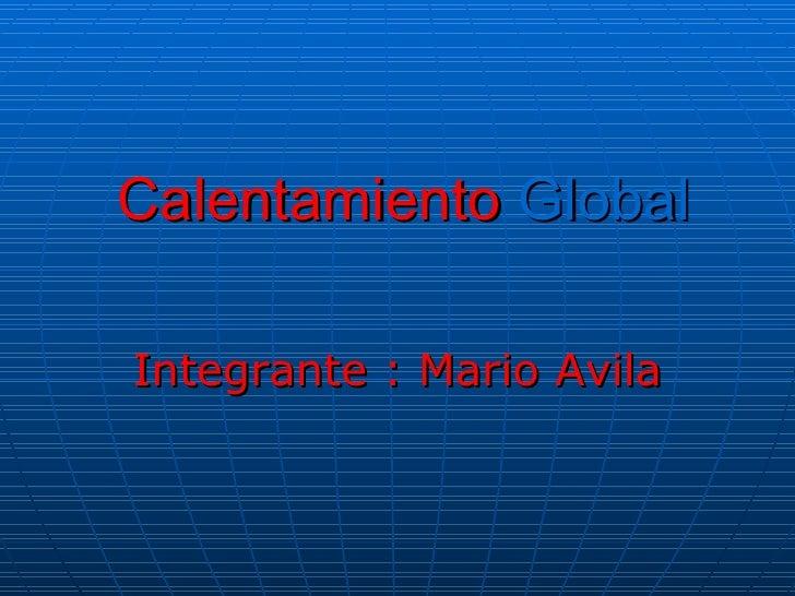 Calentamiento  Global Integrante : Mario Avila