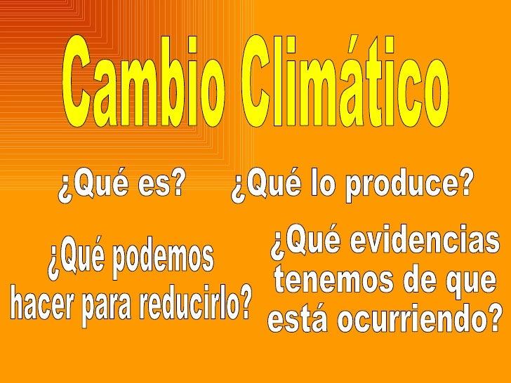 Cambio Climático ¿Qué es? ¿Qué lo produce? ¿Qué evidencias tenemos de que está ocurriendo? ¿Qué podemos  hacer para reduci...