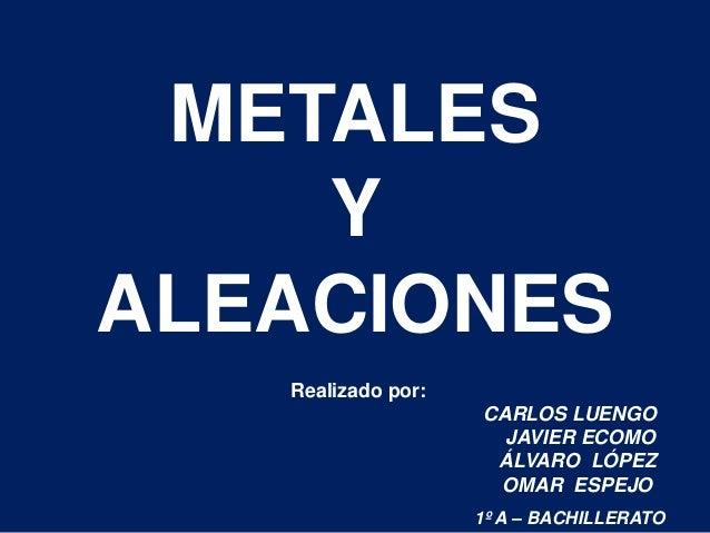 METALES Y ALEACIONES Realizado por: CARLOS LUENGO JAVIER ECOMO ÁLVARO LÓPEZ OMAR ESPEJO 1º A – BACHILLERATO