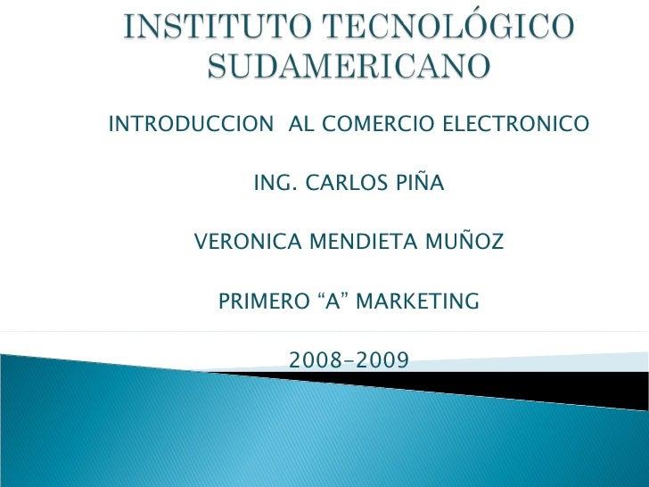 """INTRODUCCION  AL COMERCIO ELECTRONICO ING. CARLOS PIÑA VERONICA MENDIETA MUÑOZ PRIMERO """"A"""" MARKETING 2008-2009"""