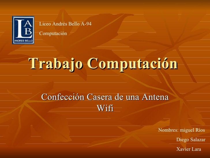 Trabajo Computación  Confección Casera de una Antena Wifi Nombres: miguel Ríos Diego Salazar Xavier Lara Liceo Andrés Bell...