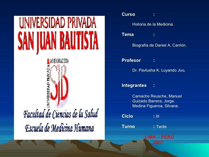Curso :   Historia de la Medicina. Tema :   Biografía de Daniel A. Carrión. Profesor : Dr.  Pavlusha K. Luyando Joo .   In...