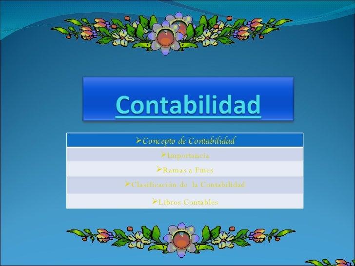 <ul><li>Concepto de Contabilidad </li></ul><ul><li>Importancia </li></ul><ul><li>Ramas a Fines </li></ul><ul><li>Clasifica...