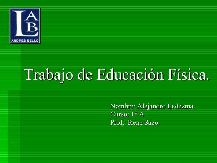 Trabajo de Educación Física. Nombre: Alejandro Ledezma. Curso: 1° A Prof.: Rene Sazo.