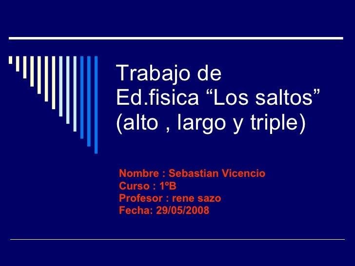 """Trabajo de  Ed.fisica """"Los saltos"""" (alto , largo y triple) Nombre : Sebastian Vicencio Curso : 1ºB Profesor : rene sazo Fe..."""